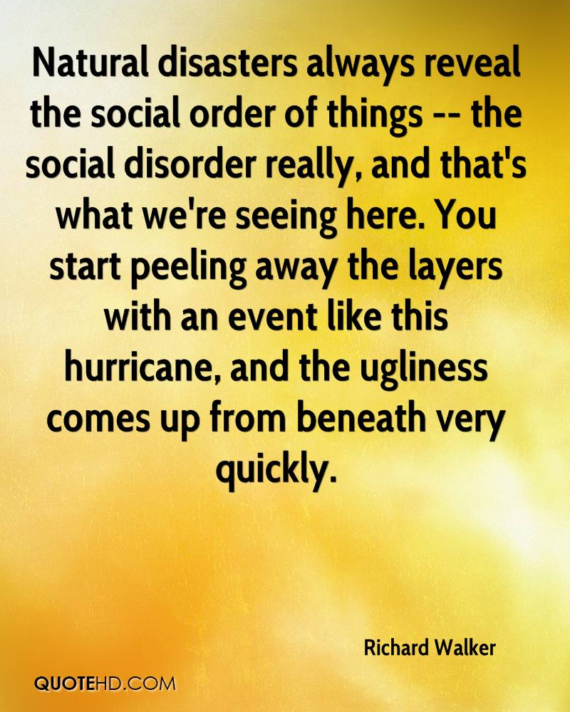 Natural disasters always reveal the social order of things -- the social disorder really, and that's what we're seeing here. You start peeling away the layers with an event like this hurricane, and the ugliness comes up from beneath very quickly.