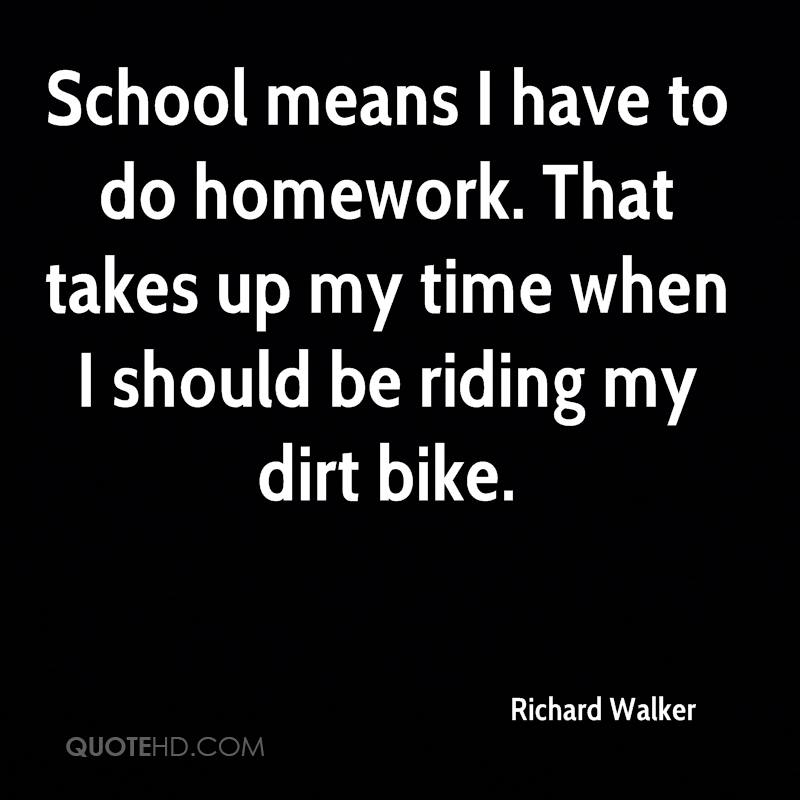 School means I have to do homework. That takes up my time when I should be riding my dirt bike.