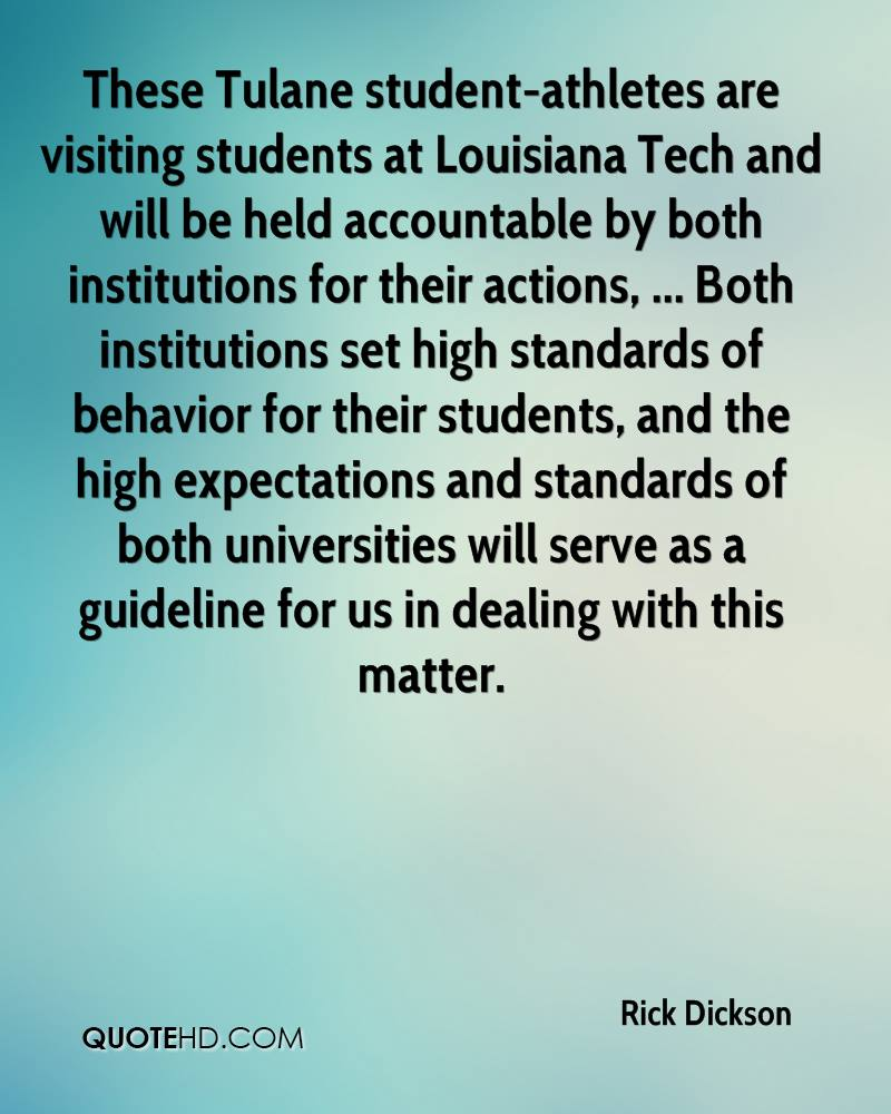 These Tulane student-athletes are visiting students at Louisiana Tech and will be held accountable by both institutions for their actions, ... Both institutions set high standards of behavior for their students, and the high expectations and standards of both universities will serve as a guideline for us in dealing with this matter.