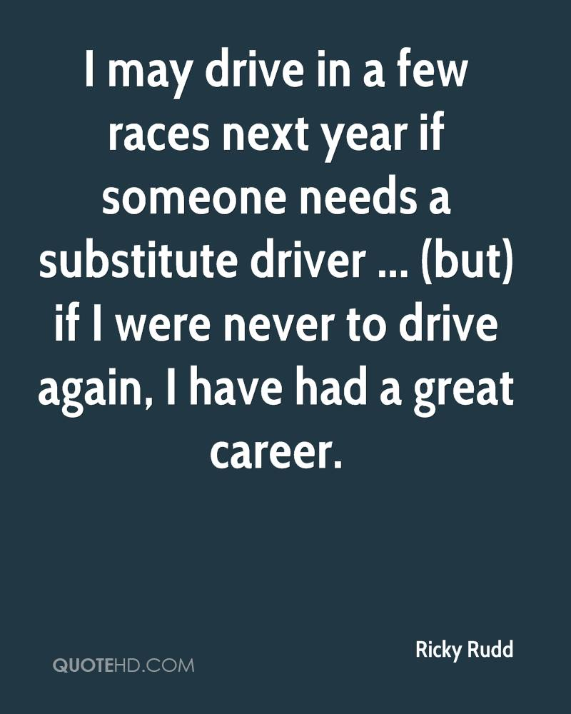 I may drive in a few races next year if someone needs a substitute driver ... (but) if I were never to drive again, I have had a great career.
