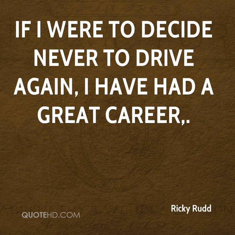 If I were to decide never to drive again, I have had a great career.