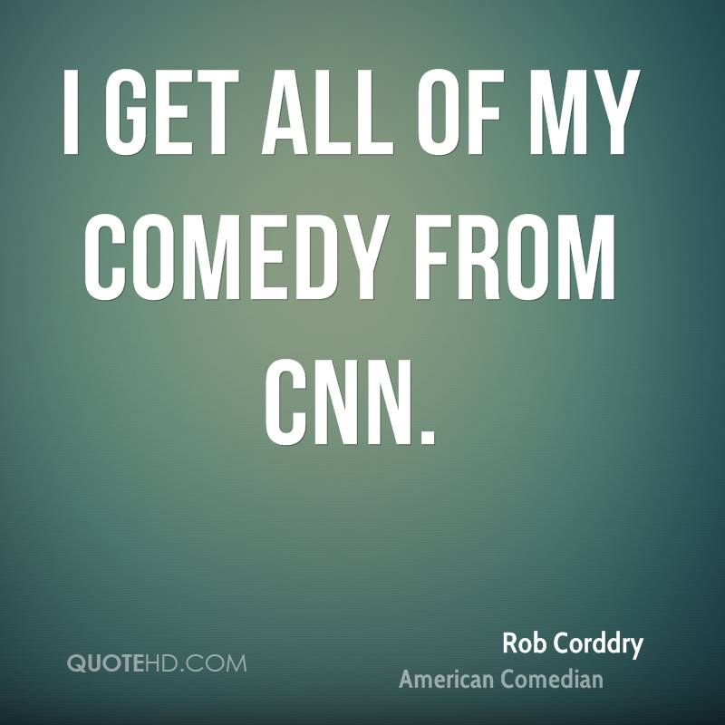I get all of my comedy from CNN.