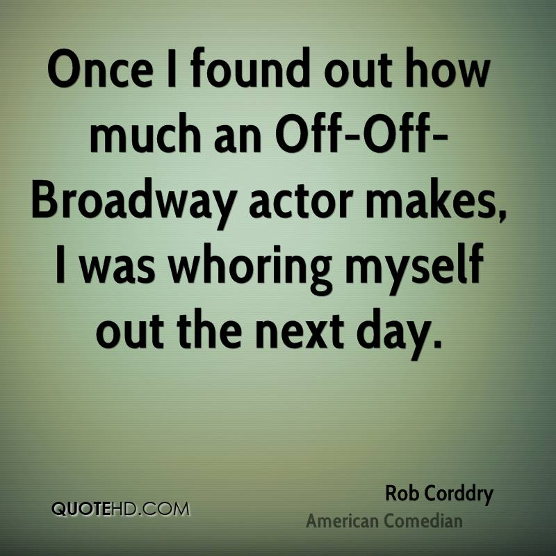 Once I found out how much an Off-Off-Broadway actor makes, I was whoring myself out the next day.