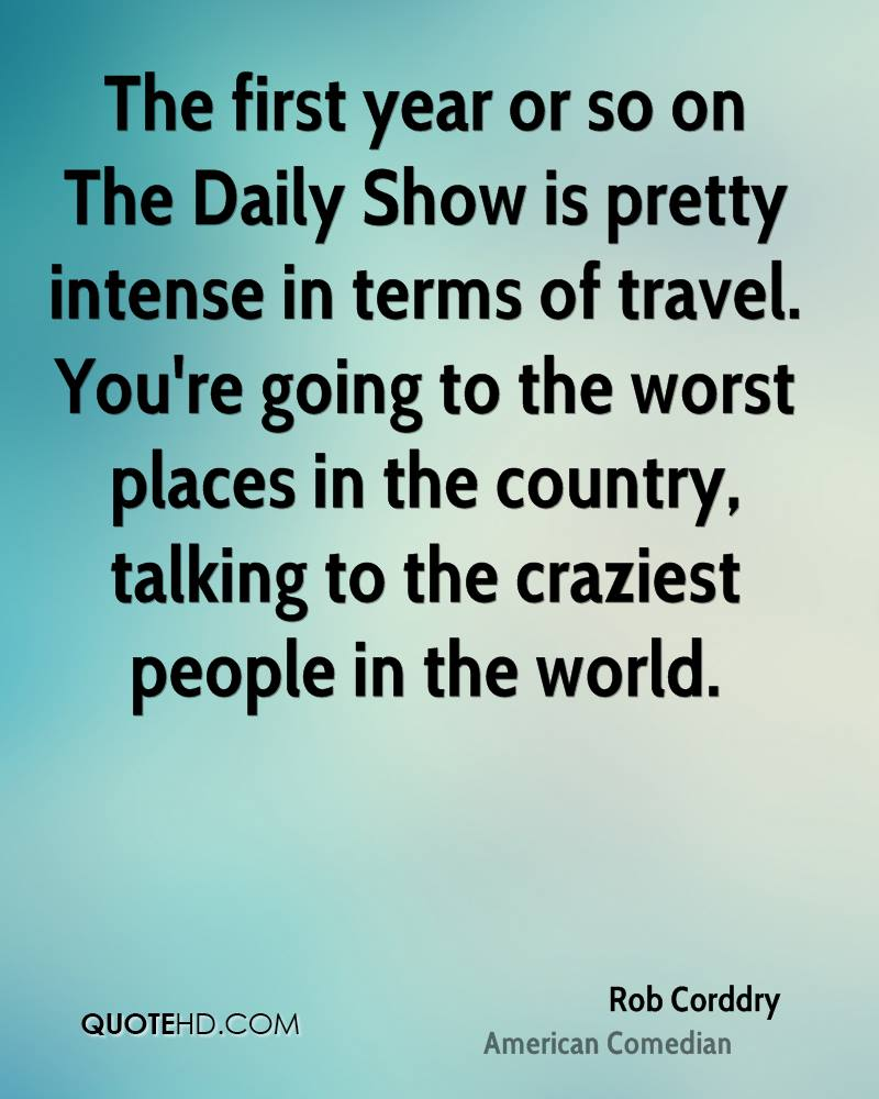 The first year or so on The Daily Show is pretty intense in terms of travel. You're going to the worst places in the country, talking to the craziest people in the world.