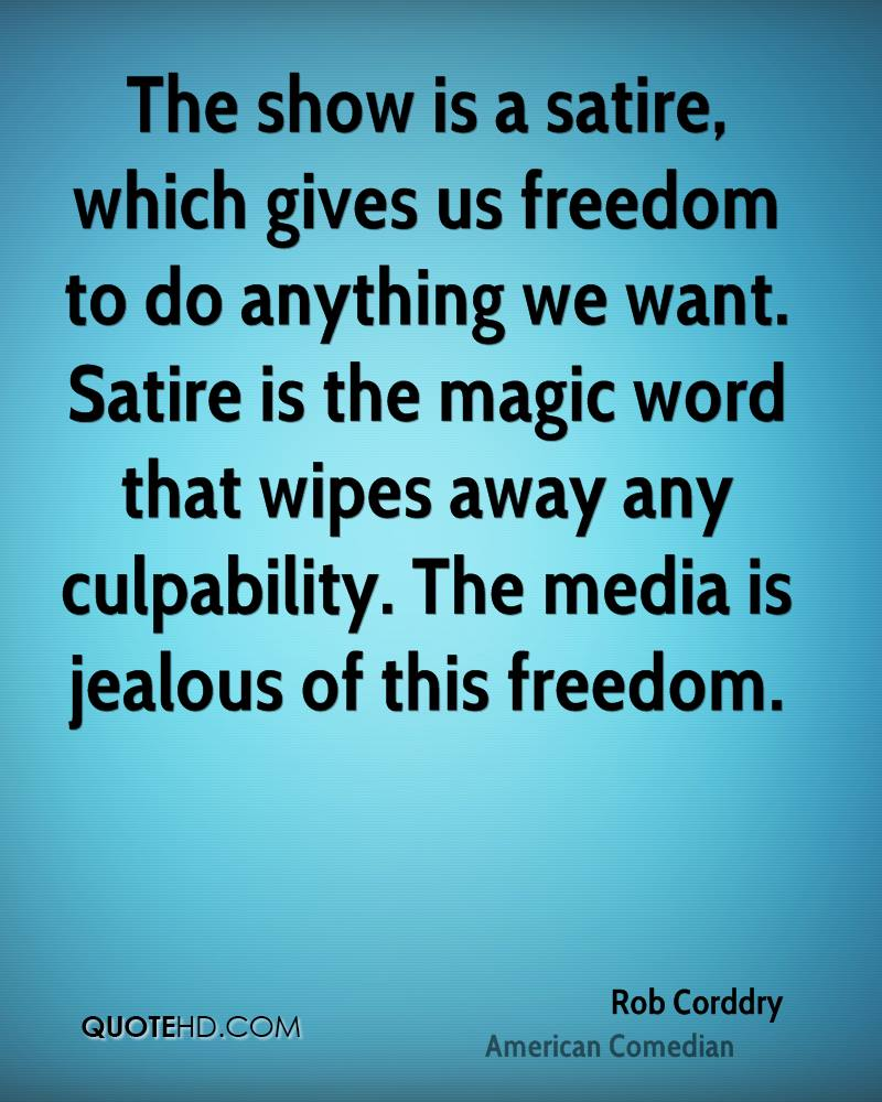 The show is a satire, which gives us freedom to do anything we want. Satire is the magic word that wipes away any culpability. The media is jealous of this freedom.