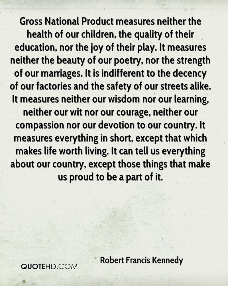 Gross National Product measures neither the health of our children, the quality of their education, nor the joy of their play. It measures neither the beauty of our poetry, nor the strength of our marriages. It is indifferent to the decency of our factories and the safety of our streets alike. It measures neither our wisdom nor our learning, neither our wit nor our courage, neither our compassion nor our devotion to our country. It measures everything in short, except that which makes life worth living. It can tell us everything about our country, except those things that make us proud to be a part of it.