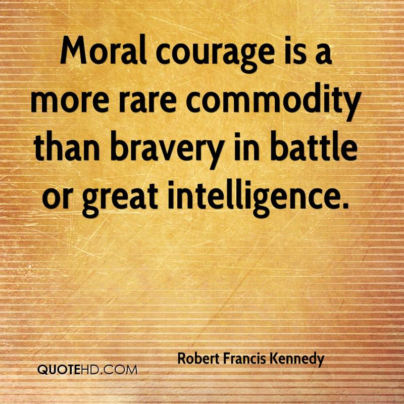 Moral courage is a more rare commodity than bravery in battle or great intelligence.