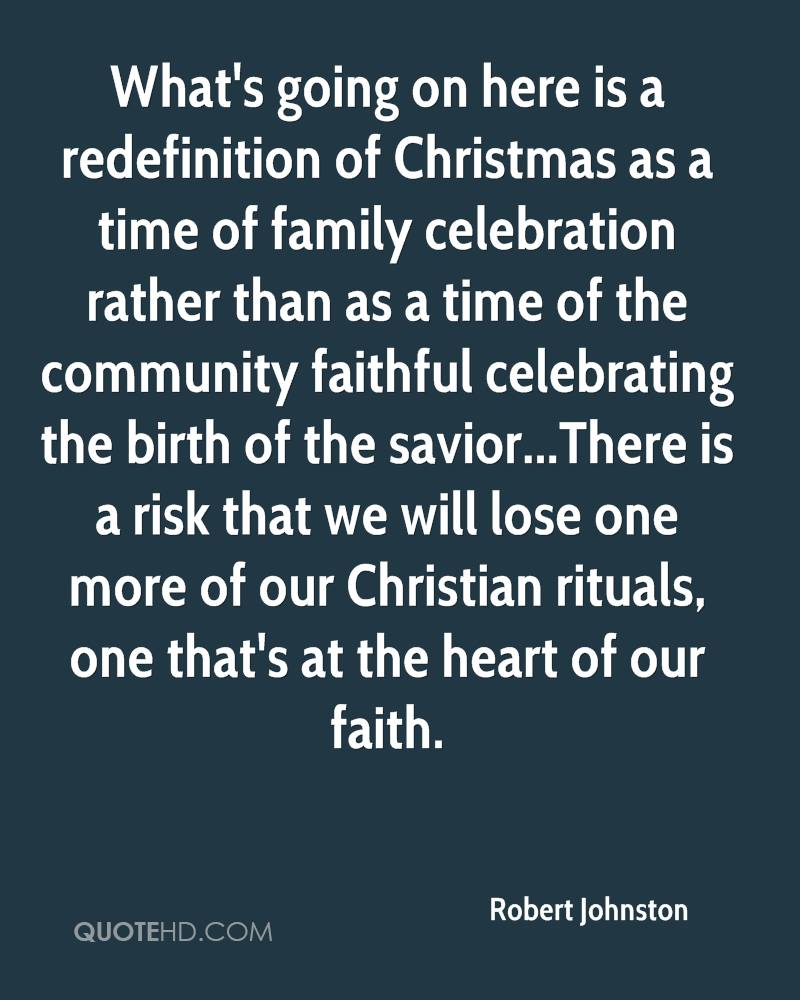What's going on here is a redefinition of Christmas as a time of family celebration rather than as a time of the community faithful celebrating the birth of the savior...There is a risk that we will lose one more of our Christian rituals, one that's at the heart of our faith.