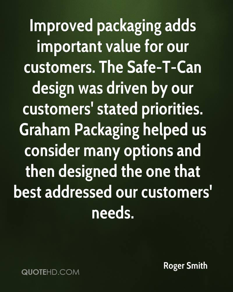 Improved packaging adds important value for our customers. The Safe-T-Can design was driven by our customers' stated priorities. Graham Packaging helped us consider many options and then designed the one that best addressed our customers' needs.