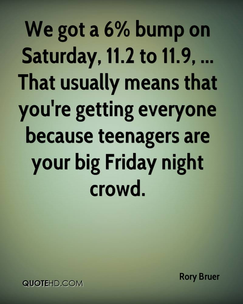 We got a 6% bump on Saturday, 11.2 to 11.9, ... That usually means that you're getting everyone because teenagers are your big Friday night crowd.