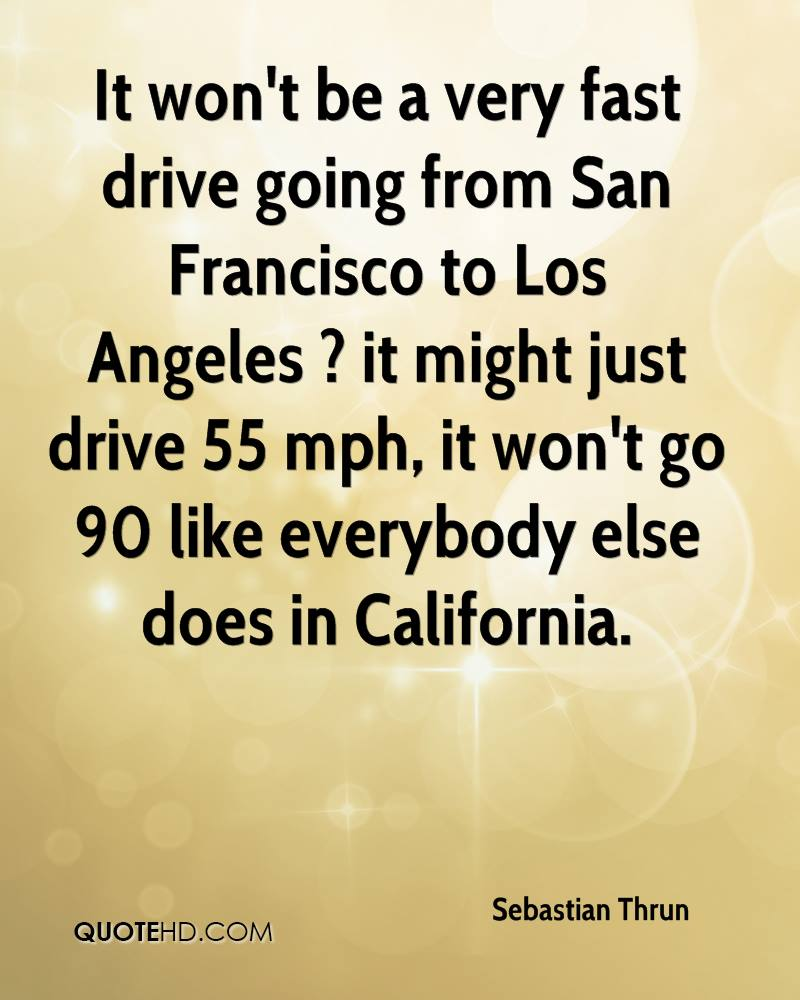 It won't be a very fast drive going from San Francisco to Los Angeles ? it might just drive 55 mph, it won't go 90 like everybody else does in California.