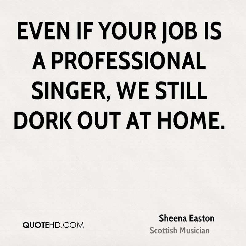Even if your job is a professional singer, we still dork out at home.
