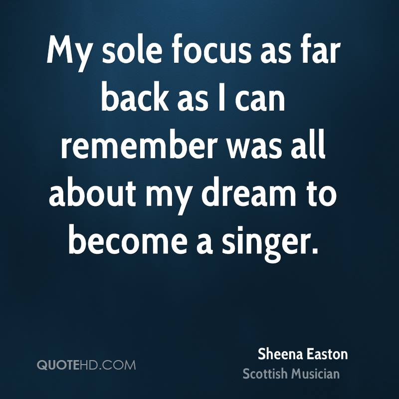 My sole focus as far back as I can remember was all about my dream to become a singer.