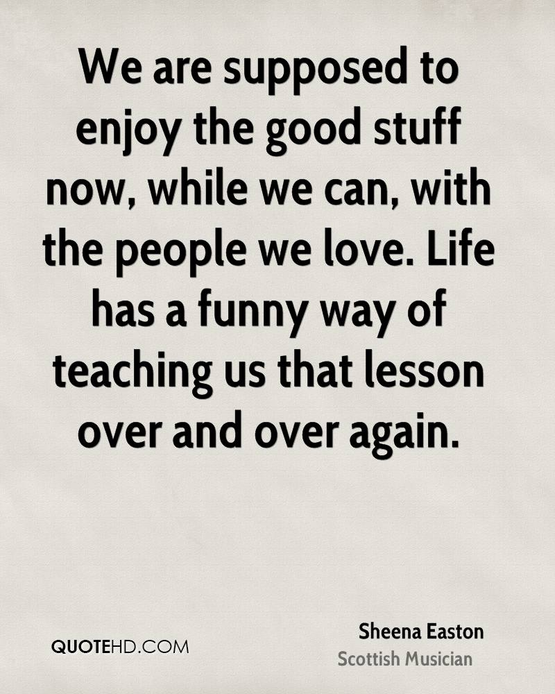 We are supposed to enjoy the good stuff now, while we can, with the people we love. Life has a funny way of teaching us that lesson over and over again.