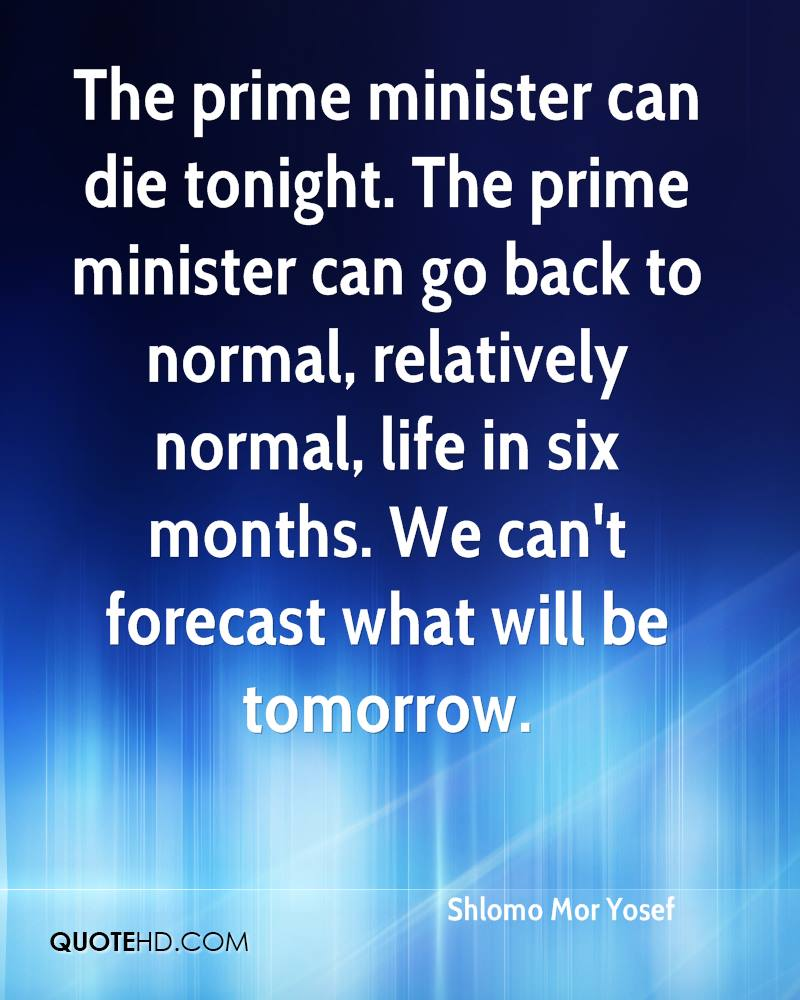 The prime minister can die tonight. The prime minister can go back to normal, relatively normal, life in six months. We can't forecast what will be tomorrow.