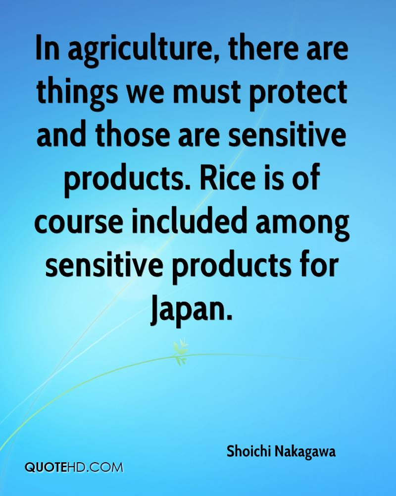 In agriculture, there are things we must protect and those are sensitive products. Rice is of course included among sensitive products for Japan.
