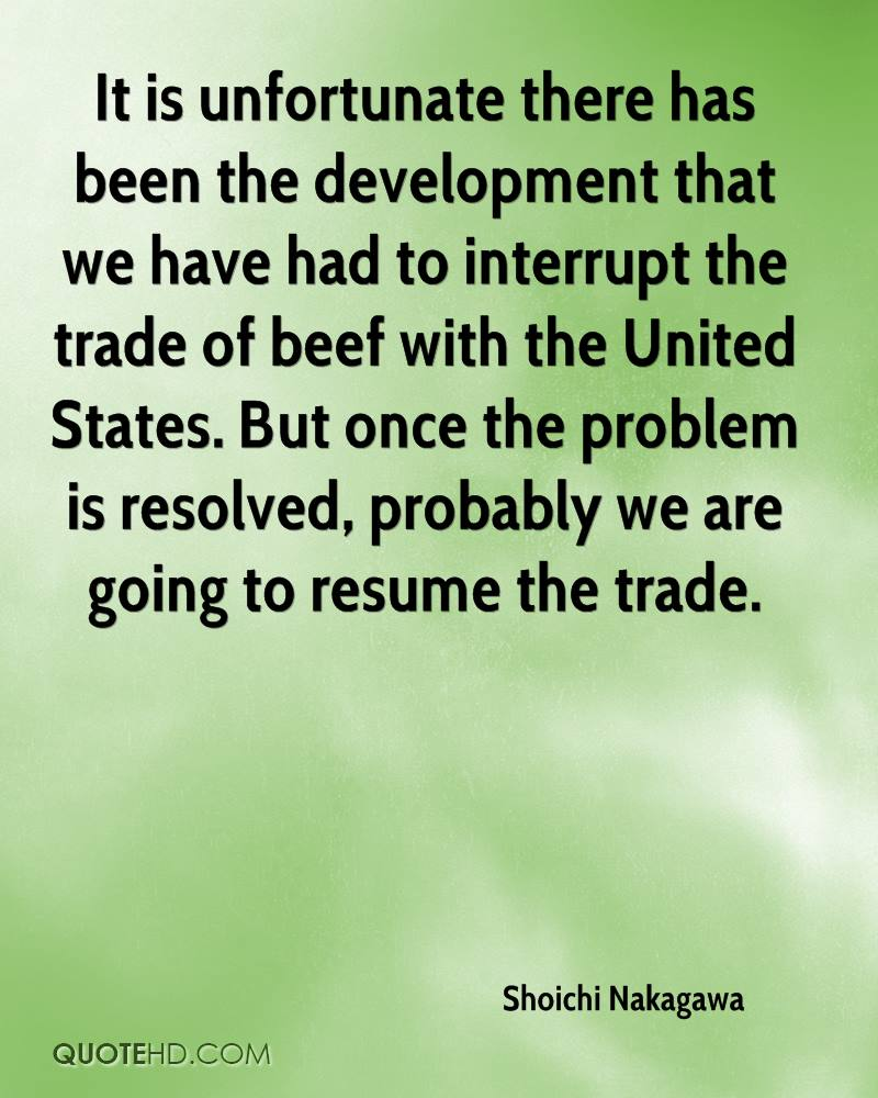 It is unfortunate there has been the development that we have had to interrupt the trade of beef with the United States. But once the problem is resolved, probably we are going to resume the trade.