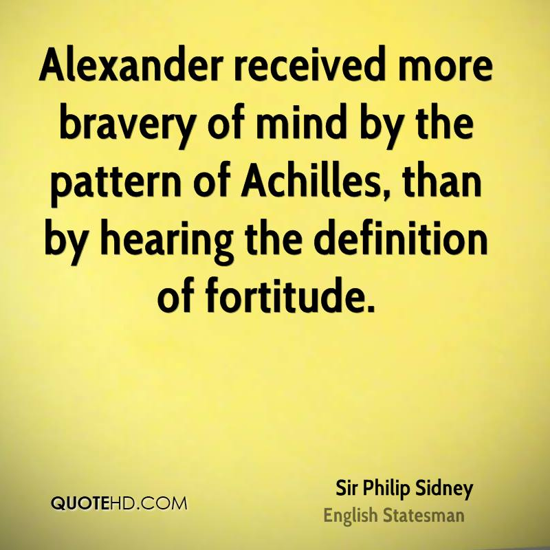 Alexander received more bravery of mind by the pattern of Achilles, than by hearing the definition of fortitude.