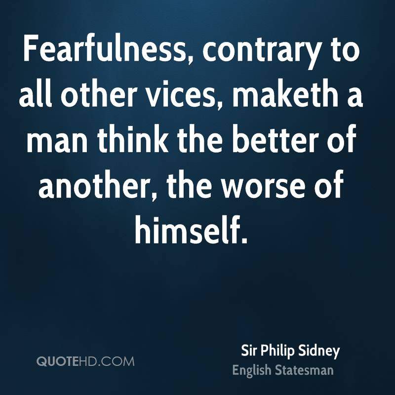 Fearfulness, contrary to all other vices, maketh a man think the better of another, the worse of himself.