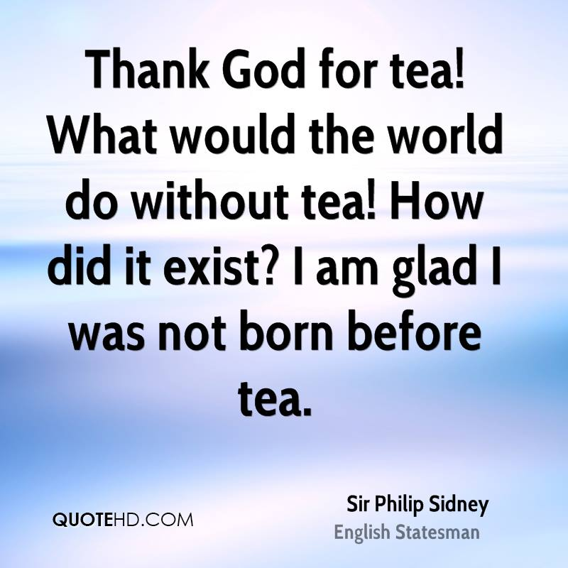 Thank God for tea! What would the world do without tea! How did it exist? I am glad I was not born before tea.