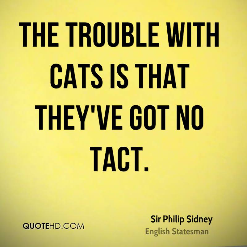 The trouble with cats is that they've got no tact.