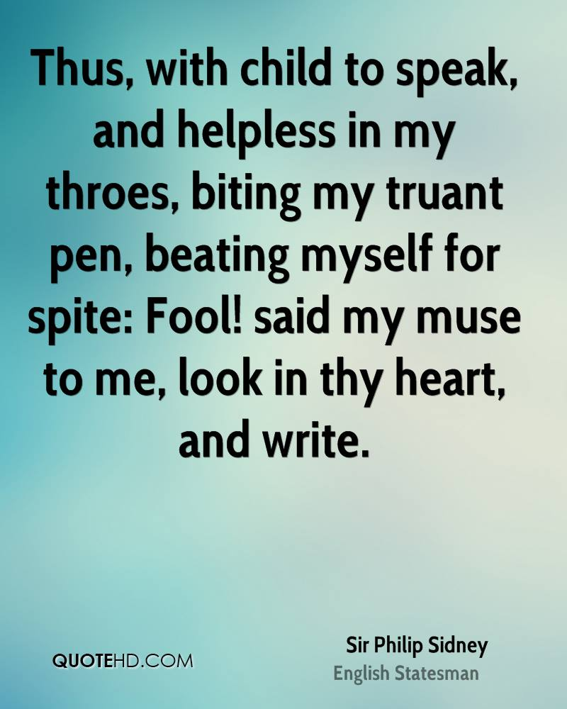 Thus, with child to speak, and helpless in my throes, biting my truant pen, beating myself for spite: Fool! said my muse to me, look in thy heart, and write.