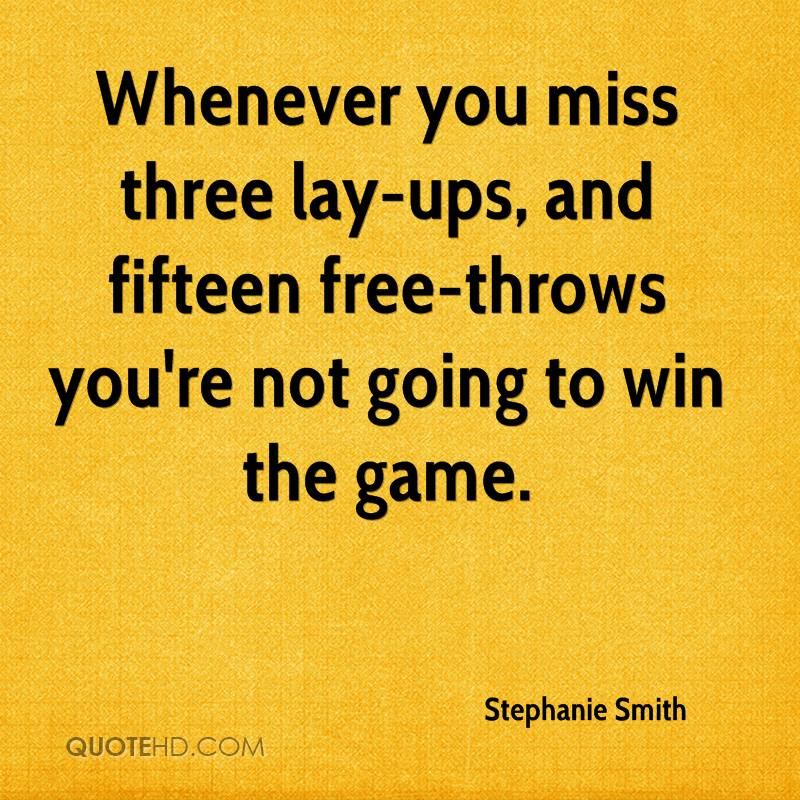 Whenever you miss three lay-ups, and fifteen free-throws you're not going to win the game.
