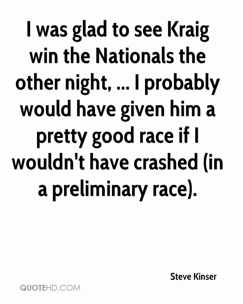 I was glad to see Kraig win the Nationals the other night, ... I probably would have given him a pretty good race if I wouldn't have crashed (in a preliminary race).