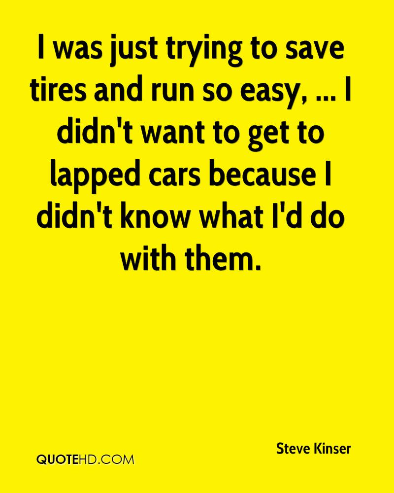 I was just trying to save tires and run so easy, ... I didn't want to get to lapped cars because I didn't know what I'd do with them.