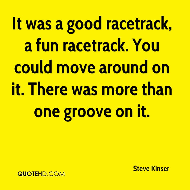 It was a good racetrack, a fun racetrack. You could move around on it. There was more than one groove on it.