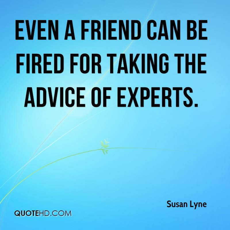 even a friend can be fired for taking the advice of experts.