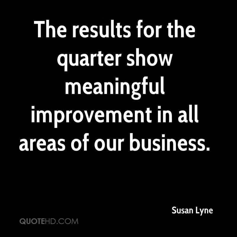 The results for the quarter show meaningful improvement in all areas of our business.