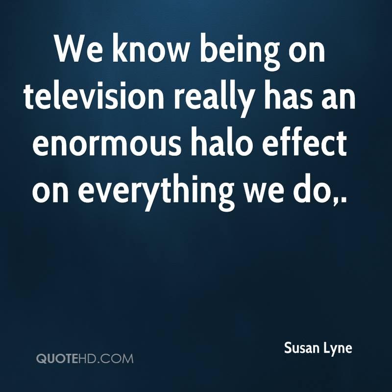 We know being on television really has an enormous halo effect on everything we do.