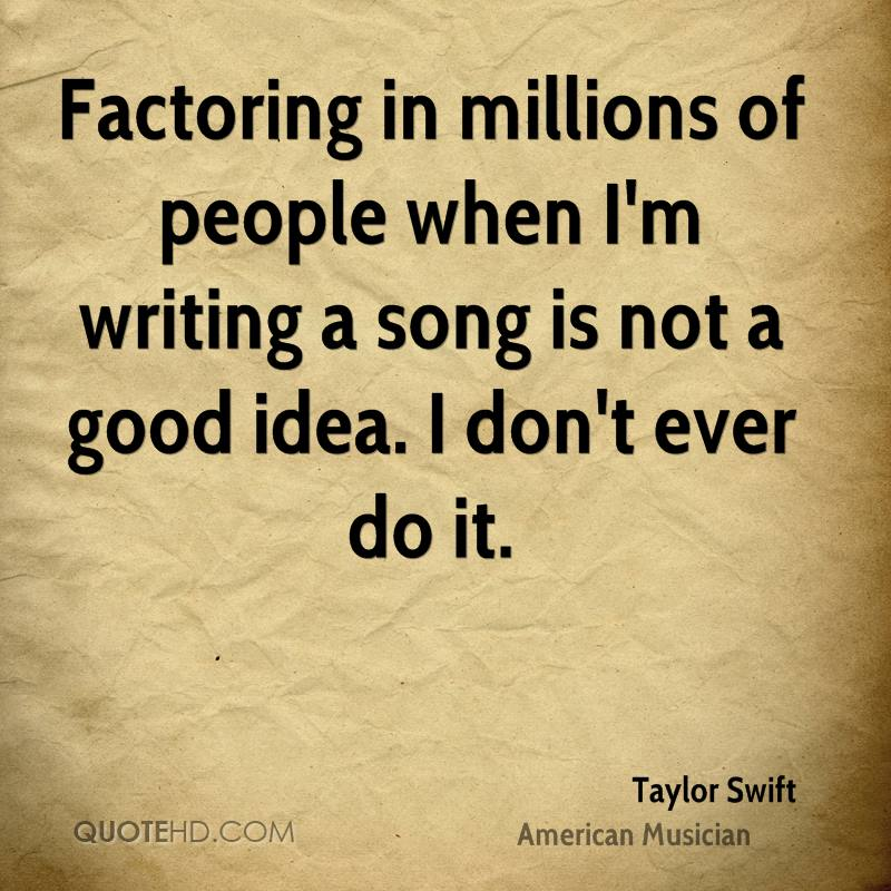 Factoring in millions of people when I'm writing a song is not a good idea. I don't ever do it.