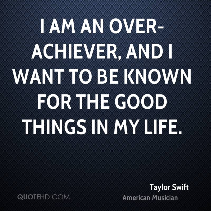 I am an over-achiever, and I want to be known for the good things in my life.