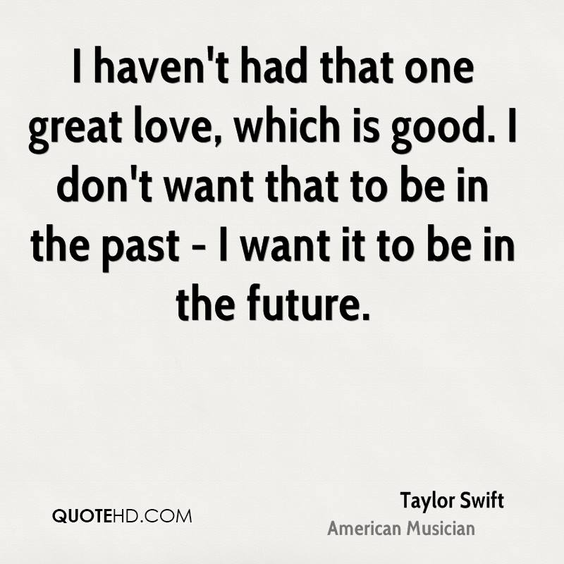 I haven't had that one great love, which is good. I don't want that to be in the past - I want it to be in the future.