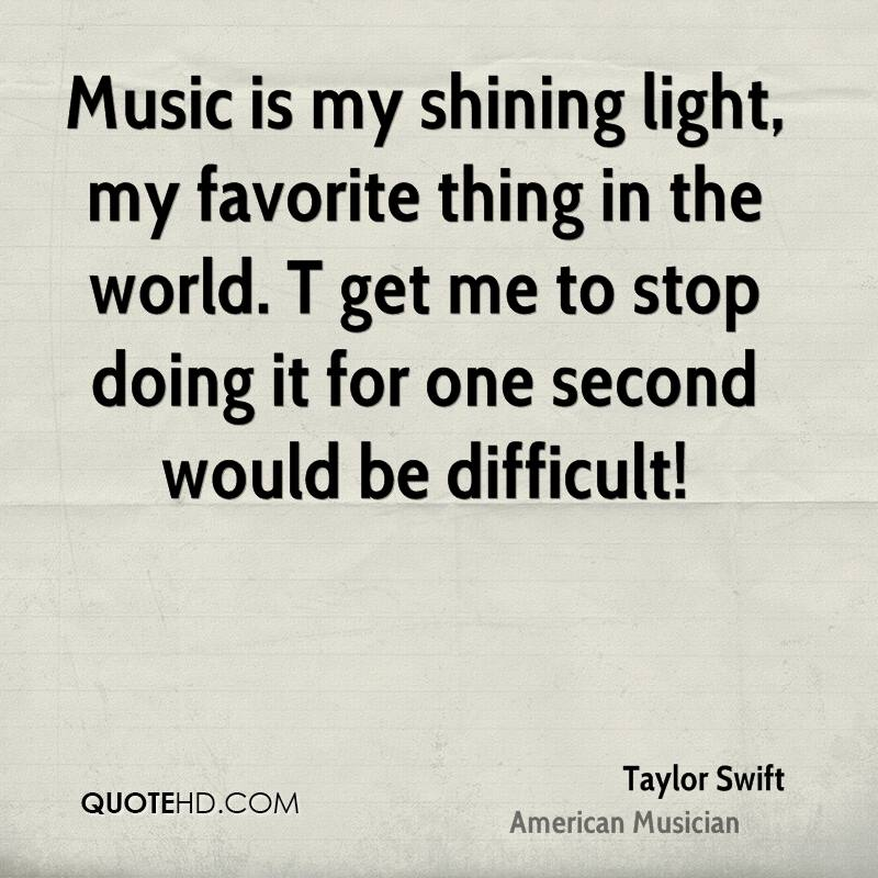 Music is my shining light, my favorite thing in the world. T get me to stop doing it for one second would be difficult!
