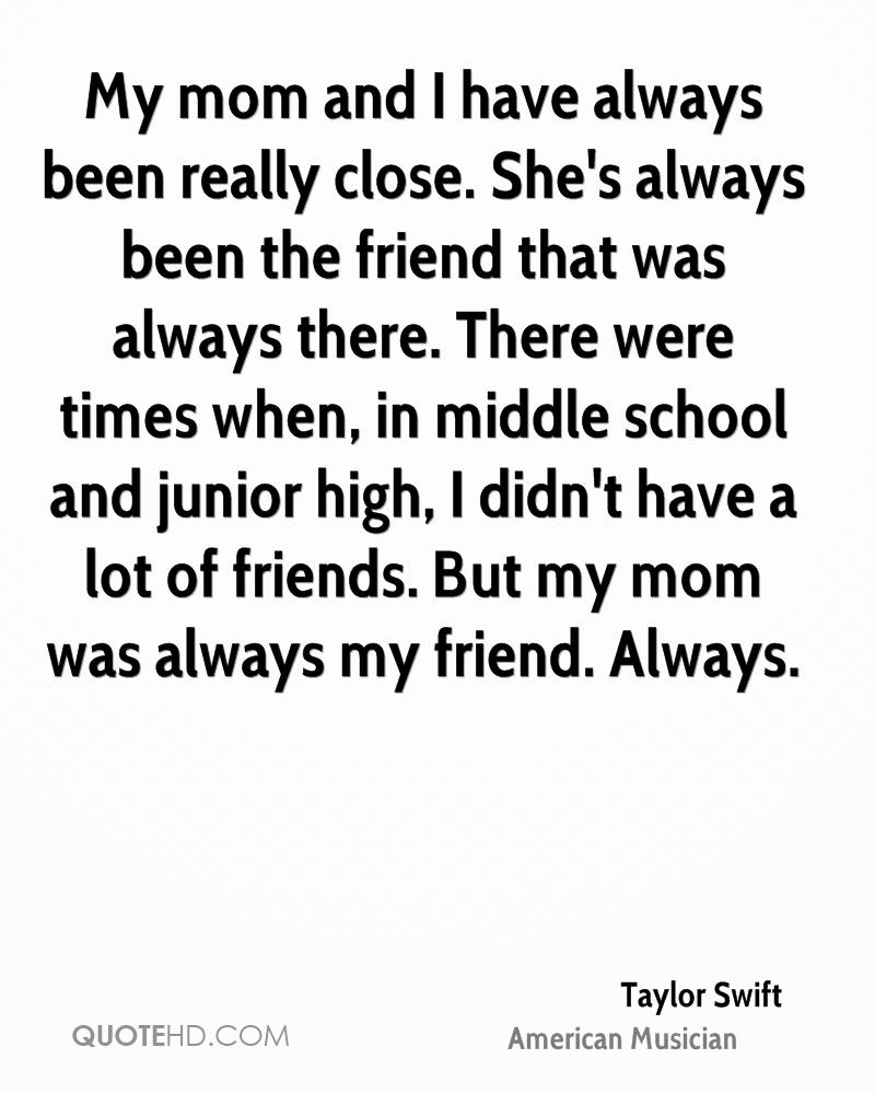 My mom and I have always been really close. She's always been the friend that was always there. There were times when, in middle school and junior high, I didn't have a lot of friends. But my mom was always my friend. Always.