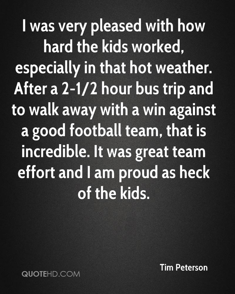 I was very pleased with how hard the kids worked, especially in that hot weather. After a 2-1/2 hour bus trip and to walk away with a win against a good football team, that is incredible. It was great team effort and I am proud as heck of the kids.