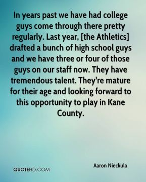 Aaron Nieckula - In years past we have had college guys come through there pretty regularly. Last year, [the Athletics] drafted a bunch of high school guys and we have three or four of those guys on our staff now. They have tremendous talent. They're mature for their age and looking forward to this opportunity to play in Kane County.