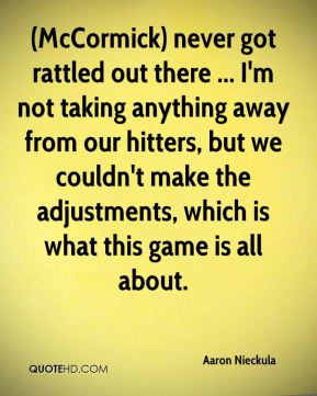 Aaron Nieckula - (McCormick) never got rattled out there ... I'm not taking anything away from our hitters, but we couldn't make the adjustments, which is what this game is all about.