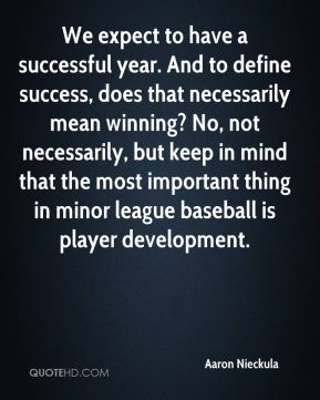 Aaron Nieckula - We expect to have a successful year. And to define success, does that necessarily mean winning? No, not necessarily, but keep in mind that the most important thing in minor league baseball is player development.