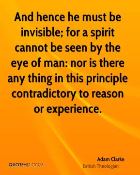 And hence he must be invisible; for a spirit cannot be seen by the eye of man: nor is there any thing in this principle contradictory to reason or experience.
