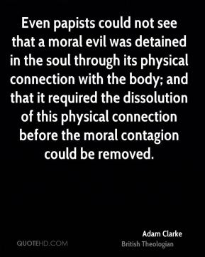 Even papists could not see that a moral evil was detained in the soul through its physical connection with the body; and that it required the dissolution of this physical connection before the moral contagion could be removed.