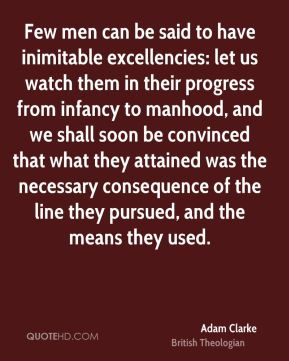Adam Clarke - Few men can be said to have inimitable excellencies: let us watch them in their progress from infancy to manhood, and we shall soon be convinced that what they attained was the necessary consequence of the line they pursued, and the means they used.