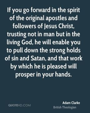 Adam Clarke - If you go forward in the spirit of the original apostles and followers of Jesus Christ, trusting not in man but in the living God, he will enable you to pull down the strong holds of sin and Satan, and that work by which he is pleased will prosper in your hands.