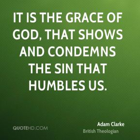 Adam Clarke - It is the grace of God, that shows and condemns the sin that humbles us.