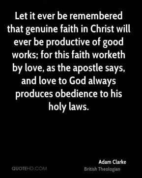 Let it ever be remembered that genuine faith in Christ will ever be productive of good works; for this faith worketh by love, as the apostle says, and love to God always produces obedience to his holy laws.