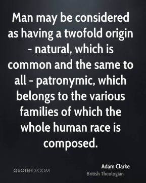 Man may be considered as having a twofold origin - natural, which is common and the same to all - patronymic, which belongs to the various families of which the whole human race is composed.
