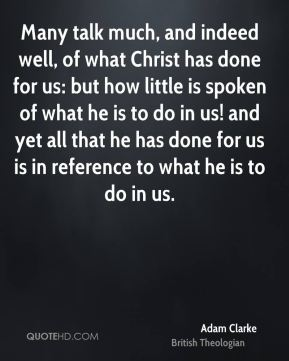 Many talk much, and indeed well, of what Christ has done for us: but how little is spoken of what he is to do in us! and yet all that he has done for us is in reference to what he is to do in us.